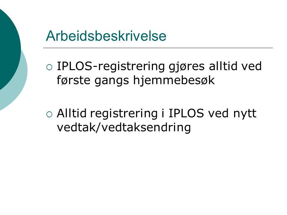 Arbeidsbeskrivelse  IPLOS-registrering gjøres alltid ved første gangs hjemmebesøk  Alltid registrering i IPLOS ved nytt vedtak/vedtaksendring
