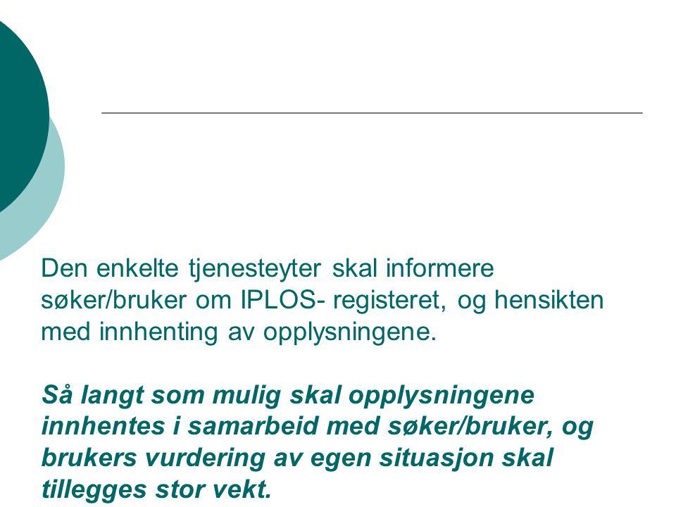 Den enkelte tjenesteyter skal informere søker/bruker om IPLOS- registeret, og hensikten med innhenting av opplysningene. Så langt som mulig skal opply