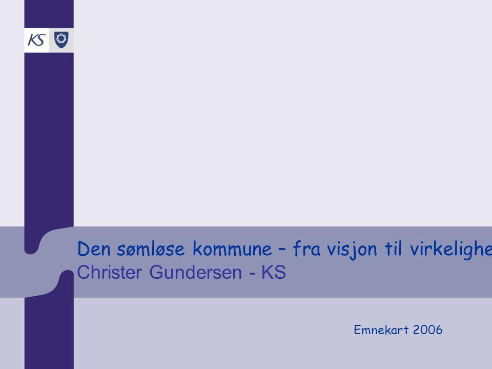 Den sømløse kommune – fra visjon til virkelighet Christer Gundersen - KS Emnekart 2006