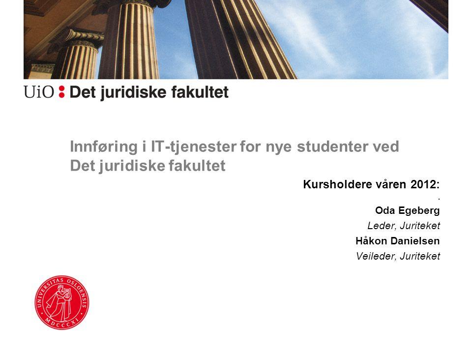 Innføring i IT-tjenester for nye studenter ved Det juridiske fakultet Kursholdere våren 2012:. Oda Egeberg Leder, Juriteket Håkon Danielsen Veileder,