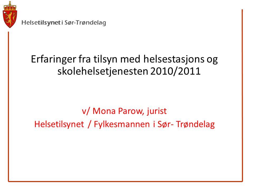 Helsetilsynet i Sør-Trøndelag Erfaringer fra tilsyn med helsestasjons og skolehelsetjenesten 2010/2011 v/ Mona Parow, jurist Helsetilsynet / Fylkesmannen i Sør- Trøndelag