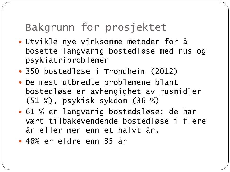 Bakgrunn for prosjektet  Utvikle nye virksomme metoder for å bosette langvarig bostedløse med rus og psykiatriproblemer  350 bostedløse i Trondheim
