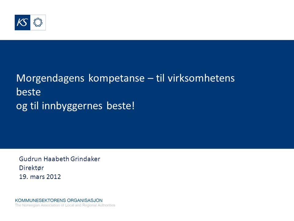 Morgendagens kompetanse – til virksomhetens beste og til innbyggernes beste! Gudrun Haabeth Grindaker Direktør 19. mars 2012