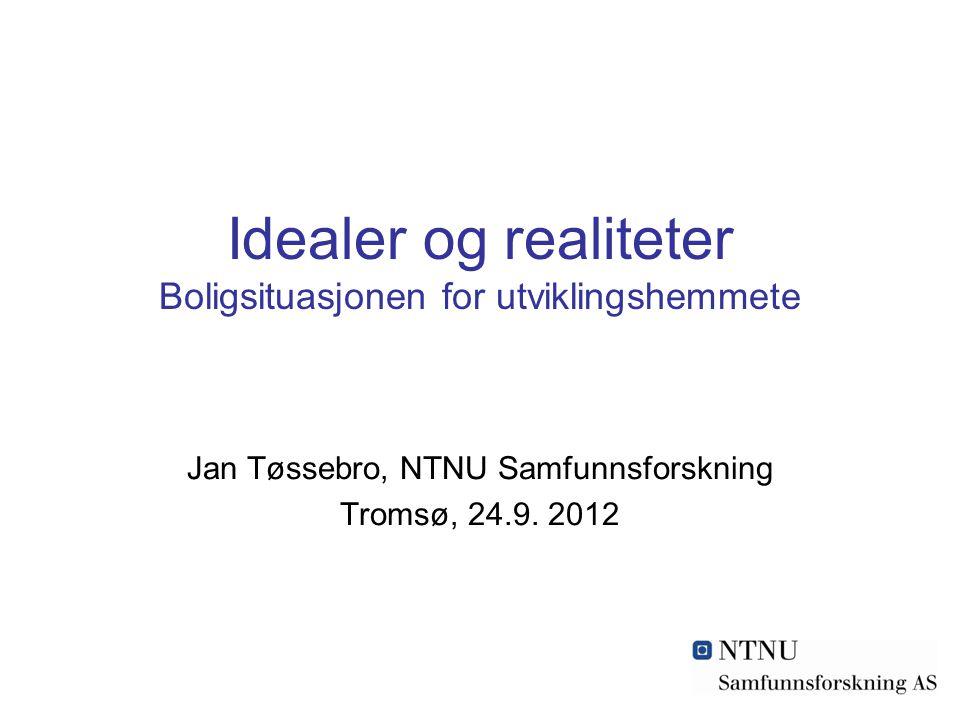 Idealer og realiteter Boligsituasjonen for utviklingshemmete Jan Tøssebro, NTNU Samfunnsforskning Tromsø, 24.9.