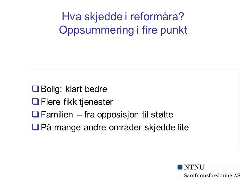 Hva skjedde i reformåra? Oppsummering i fire punkt  Bolig: klart bedre  Flere fikk tjenester  Familien – fra opposisjon til støtte  På mange andre