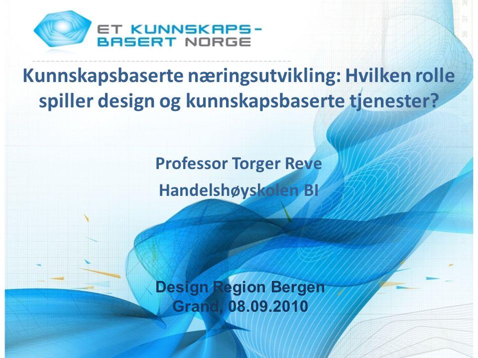 Kunnskapsbaserte næringsutvikling: Hvilken rolle spiller design og kunnskapsbaserte tjenester? Professor Torger Reve Handelshøyskolen BI Design Region