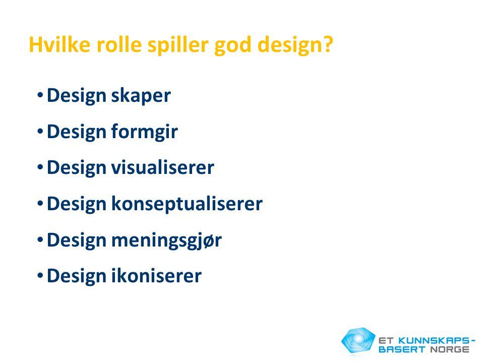 Hvilke rolle spiller god design? • Design skaper • Design formgir • Design visualiserer • Design konseptualiserer • Design meningsgjør • Design ikonis
