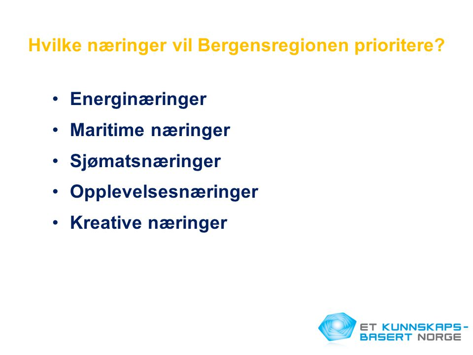 Hvilke næringer vil Bergensregionen prioritere? •Energinæringer •Maritime næringer •Sjømatsnæringer •Opplevelsesnæringer •Kreative næringer