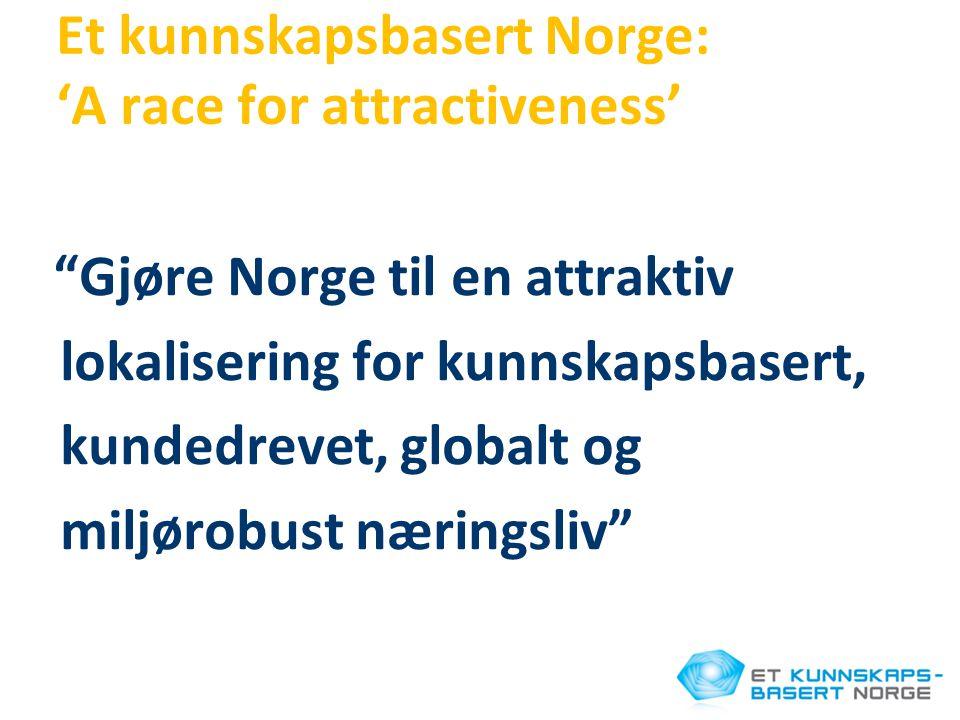 """Et kunnskapsbasert Norge: 'A race for attractiveness' """"Gjøre Norge til en attraktiv lokalisering for kunnskapsbasert, kundedrevet, globalt og miljørob"""
