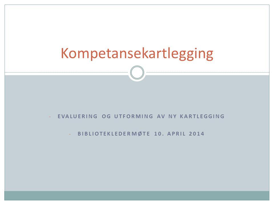 - EVALUERING OG UTFORMING AV NY KARTLEGGING - BIBLIOTEKLEDERMØTE 10. APRIL 2014 Kompetansekartlegging