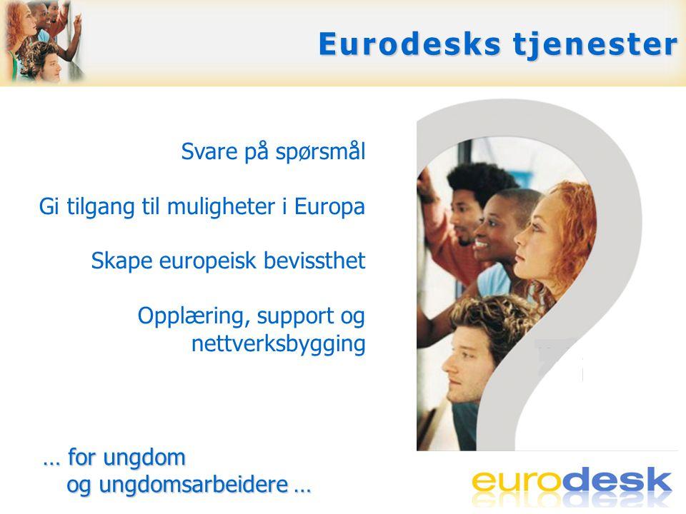 Gratis svar på spørsmål: via E-post, telefon, ansikt-til- ansikt ved •gjennomgang av temaet •å svare direkte •å vise til beste kilde for mer informasjon Eurodesks tjenester Svare på spørsmål Gi tilgang til muligheter i Europa Skape europeisk bevissthet Opplæring, support og nettverksbygging … for ungdom og ungdomsarbeidere … … for ungdom og ungdomsarbeidere …