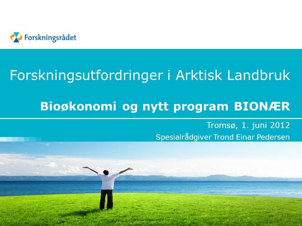 Forskningsutfordringer i Arktisk Landbruk Bioøkonomi og nytt program BIONÆR Tromsø, 1. juni 2012 Spesialrådgiver Trond Einar Pedersen