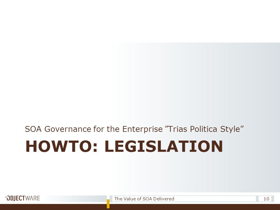 "HOWTO: LEGISLATION SOA Governance for the Enterprise ""Trias Politica Style"" 10The Value of SOA Delivered"