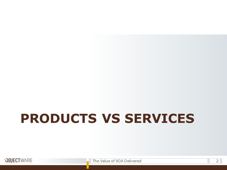 PRODUCTS VS SERVICES 2The Value of SOA Delivered