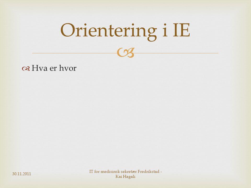   Hva er hvor 30.11.2011 IT for medisinsk sekretær Fredrikstad - Kai Hagali Orientering i IE