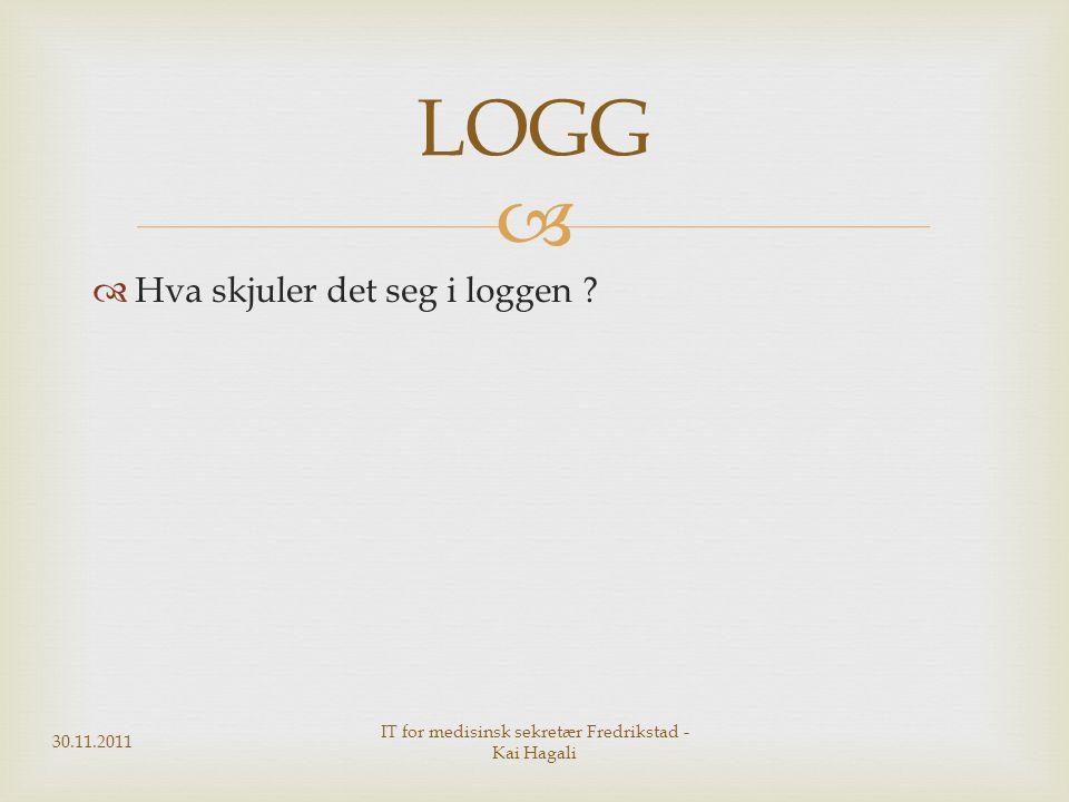   Hva skjuler det seg i loggen ? 30.11.2011 IT for medisinsk sekretær Fredrikstad - Kai Hagali LOGG