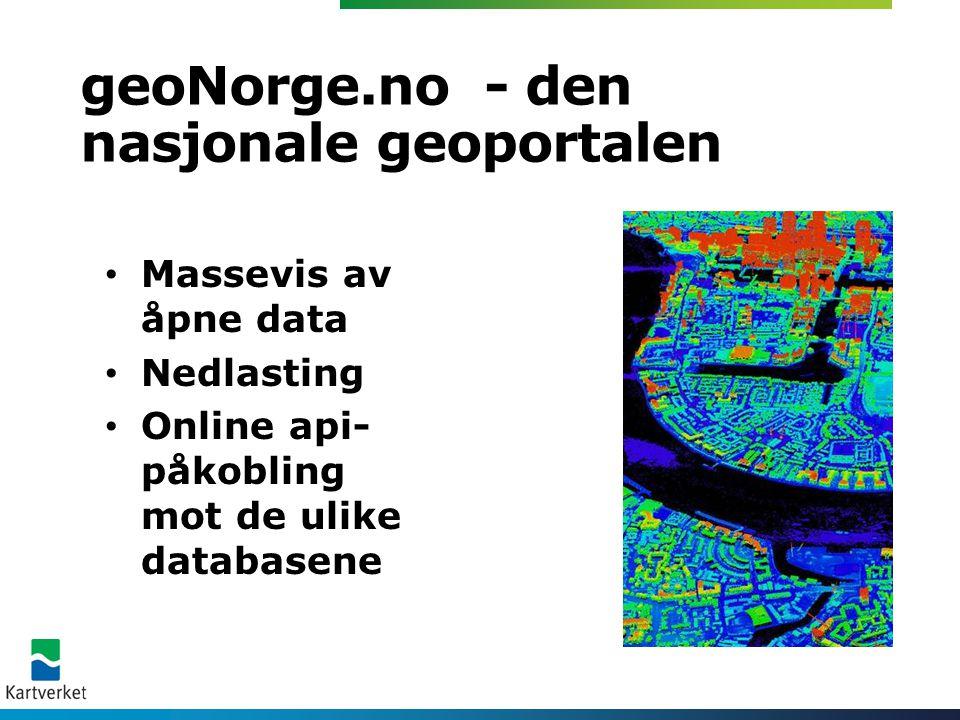 geoNorge.no - den nasjonale geoportalen • Massevis av åpne data • Nedlasting • Online api- påkobling mot de ulike databasene