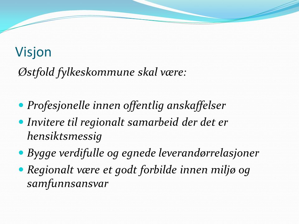 Visjon Østfold fylkeskommune skal være:  Profesjonelle innen offentlig anskaffelser  Invitere til regionalt samarbeid der det er hensiktsmessig  Bygge verdifulle og egnede leverandørrelasjoner  Regionalt være et godt forbilde innen miljø og samfunnsansvar