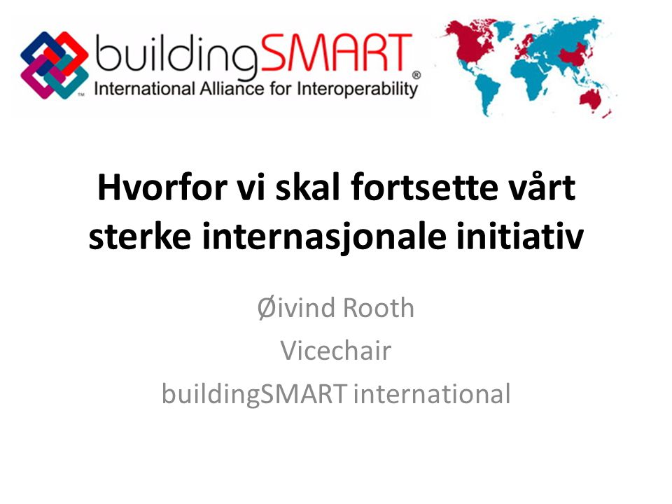 Hvorfor vi skal fortsette vårt sterke internasjonale initiativ Øivind Rooth Vicechair buildingSMART international