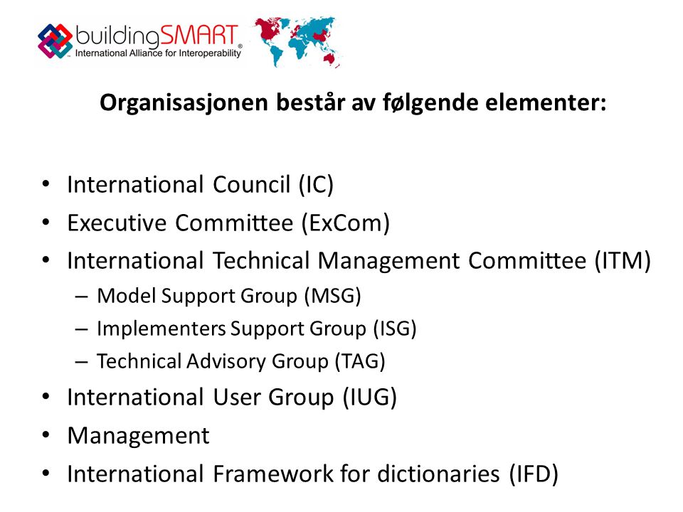 Organisasjonen består av følgende elementer: • International Council (IC) • Executive Committee (ExCom) • International Technical Management Committee (ITM) – Model Support Group (MSG) – Implementers Support Group (ISG) – Technical Advisory Group (TAG) • International User Group (IUG) • Management • International Framework for dictionaries (IFD)