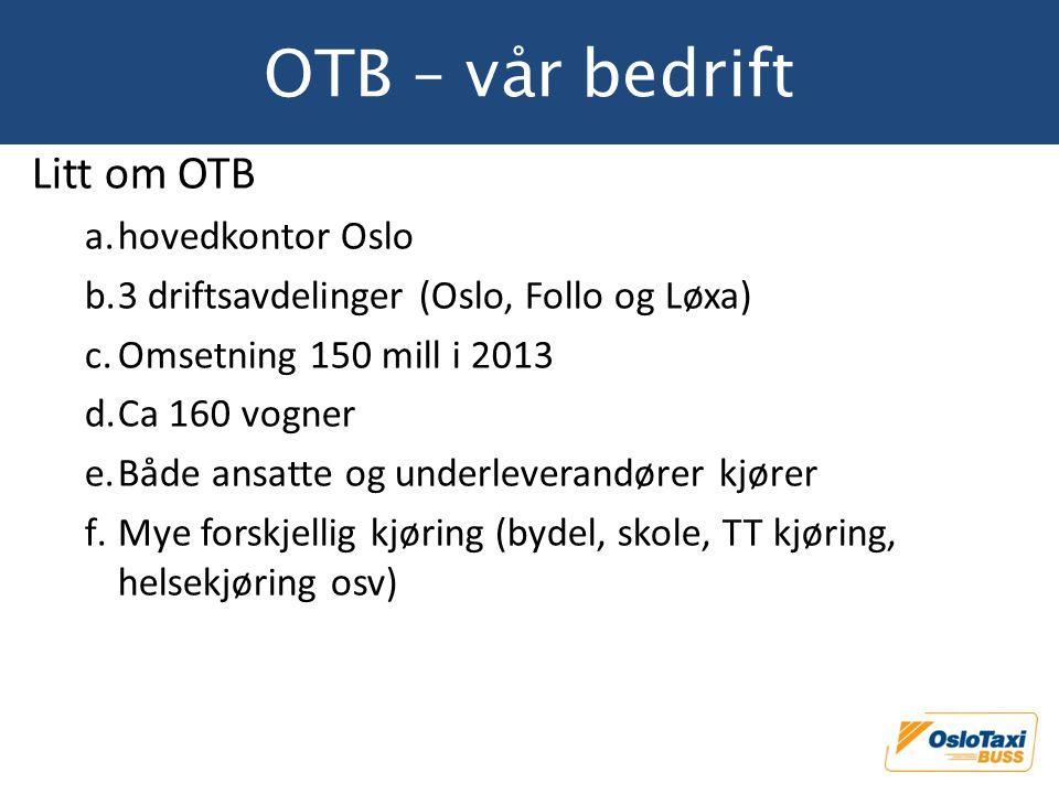OTB – vår bedrift Litt om OTB a.hovedkontor Oslo b.3 driftsavdelinger (Oslo, Follo og Løxa) c.Omsetning 150 mill i 2013 d.Ca 160 vogner e.Både ansatte