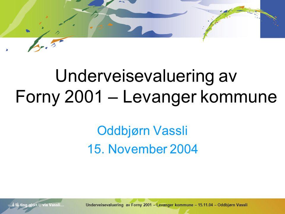 …å få ting gjort… via Vassli… Underveisevaluering av Forny 2001 – Levanger kommune – 15.11.04 – Oddbjørn Vassli Underveisevaluering av Forny 2001 – Le
