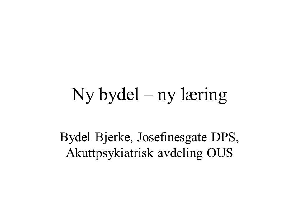 Ny bydel – ny læring Bydel Bjerke, Josefinesgate DPS, Akuttpsykiatrisk avdeling OUS