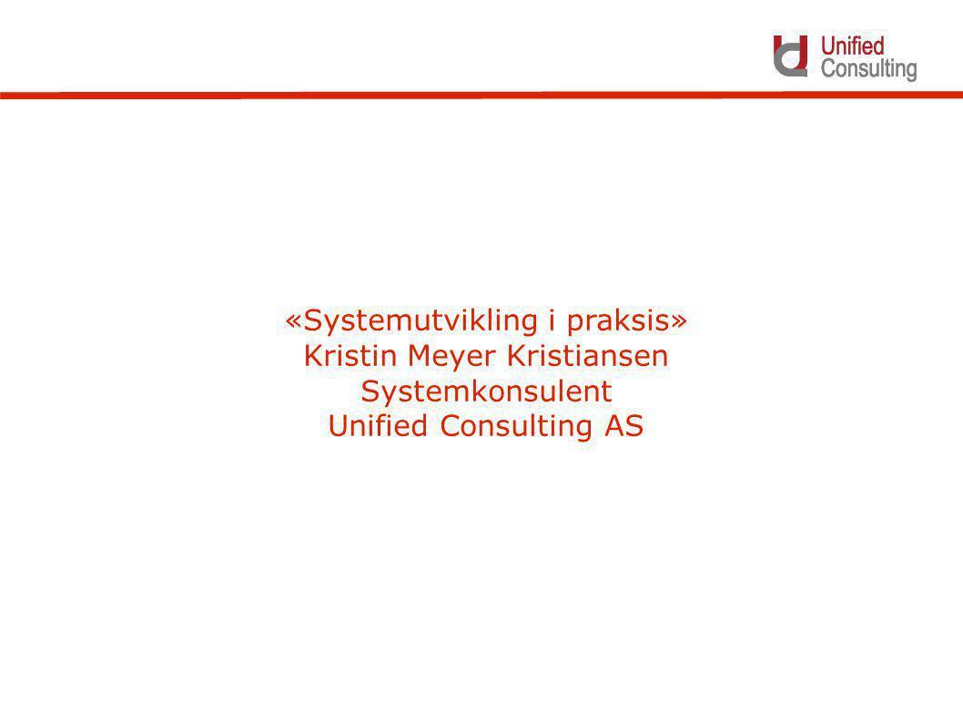 «Systemutvikling i praksis» Kristin Meyer Kristiansen Systemkonsulent Unified Consulting AS