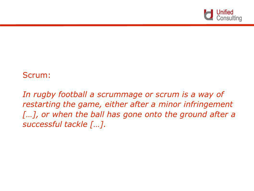 Scrum: In rugby football a scrummage or scrum is a way of restarting the game, either after a minor infringement […], or when the ball has gone onto the ground after a successful tackle […].