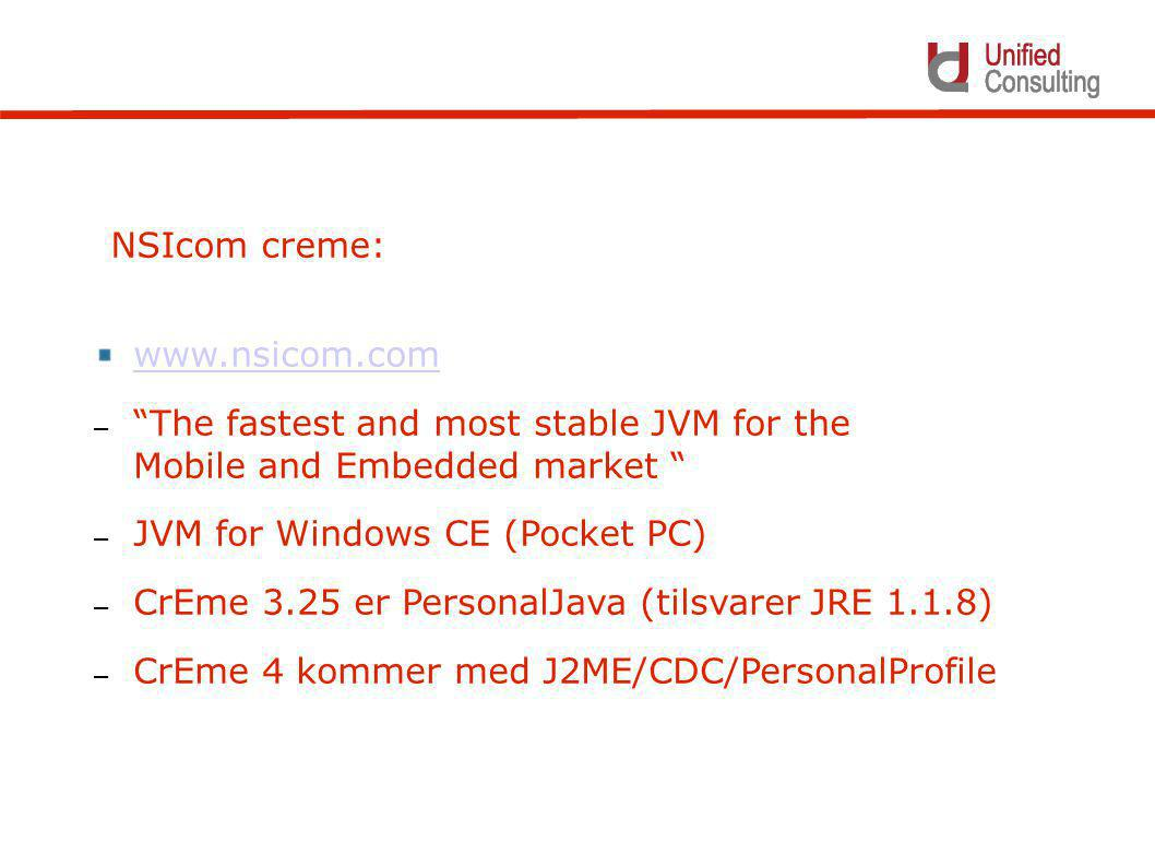 www.nsicom.com – The fastest and most stable JVM for the Mobile and Embedded market – JVM for Windows CE (Pocket PC) – CrEme 3.25 er PersonalJava (tilsvarer JRE 1.1.8) – CrEme 4 kommer med J2ME/CDC/PersonalProfile NSIcom creme: