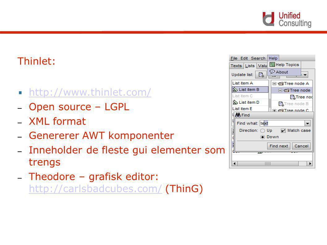 http://www.thinlet.com/ – Open source – LGPL – XML format – Genererer AWT komponenter – Inneholder de fleste gui elementer som trengs – Theodore – grafisk editor: http://carlsbadcubes.com/ (ThinG) http://carlsbadcubes.com/ Thinlet: