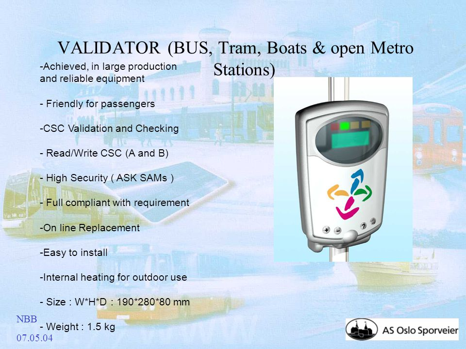 NBB 07.05.04 VALIDATOR (BUS, Tram, Boats & open Metro Stations) -Achieved, in large production and reliable equipment - Friendly for passengers -CSC Validation and Checking - Read/Write CSC (A and B) - High Security ( ASK SAMs ) - Full compliant with requirement -On line Replacement -Easy to install -Internal heating for outdoor use - Size : W*H*D : 190*280*80 mm - Weight : 1.5 kg