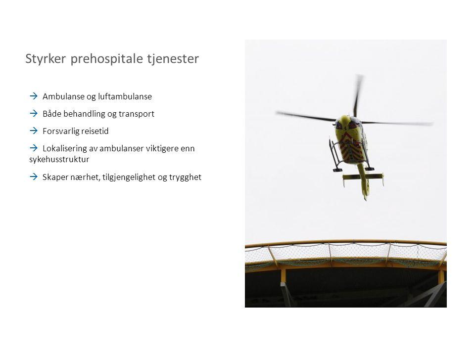 Styrker prehospitale tjenester  Ambulanse og luftambulanse  Både behandling og transport  Forsvarlig reisetid  Lokalisering av ambulanser viktigere enn sykehusstruktur  Skaper nærhet, tilgjengelighet og trygghet
