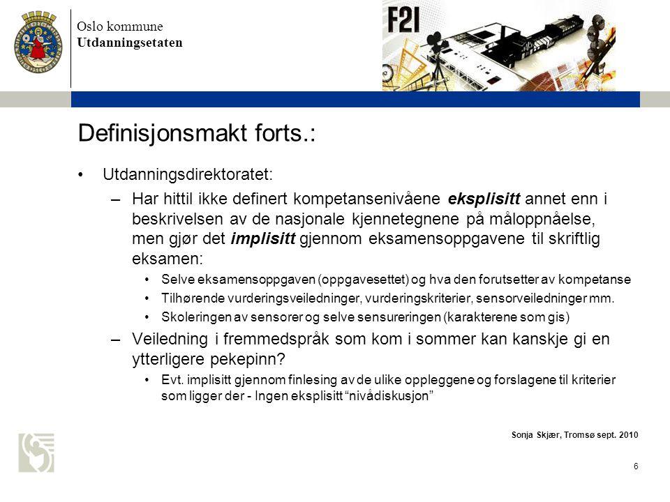Oslo kommune Utdanningsetaten 7 Definisjonsmakt forts.: •Sentralt arbeid: Utdanningsdirektoratet og underliggende instanser (Fremmedspråksenteret): –Språkpermen •Basert på Rammeverkets nivåer (A1 – C2) •Sjekklister i forhold til de fem kommunikative ferdighetene på hvert av de seks nivåene i Rammeverket ( can do –lister) •Lokalt arbeid: Kommuner og fylkeskommuner –Ulike kurs og andre tiltak i forhold til å gjøre muntlig eksamen mest mulig lik (i form og nivåkrav) og mest mulig rettferdig (i forhold til vurdering, tolkningsfelleskap) –lokalt læreplanarbeid: nedbryting av kompetansemålene, f.eks på det enkelte årstrinn og i de enkelte undervisningsopplegg, og utarbeiding av lokale vurderingskriterier Sonja Skjær, Tromsø sept.