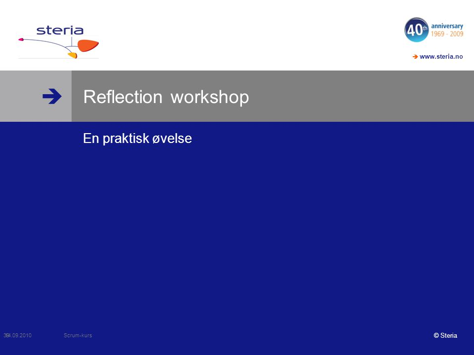   www.steria.no © Steria Reflection workshop En praktisk øvelse 14.09.2010 Scrum-kurs 39