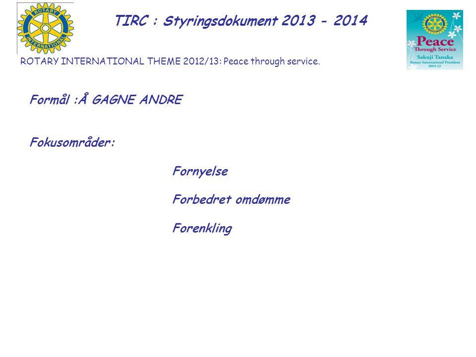 ROTARY INTERNATIONAL THEME 2012/13: Peace through service. TIRC : Styringsdokument 2013 - 2014 Formål :Å GAGNE ANDRE Fokusområder: Fornyelse Forbedret