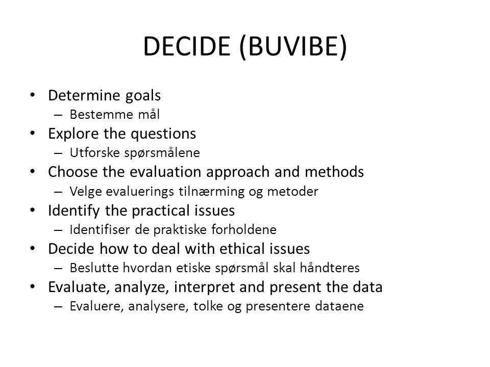 DECIDE (BUVIBE) • Determine goals – Bestemme mål • Explore the questions – Utforske spørsmålene • Choose the evaluation approach and methods – Velge evaluerings tilnærming og metoder • Identify the practical issues – Identifiser de praktiske forholdene • Decide how to deal with ethical issues – Beslutte hvordan etiske spørsmål skal håndteres • Evaluate, analyze, interpret and present the data – Evaluere, analysere, tolke og presentere dataene