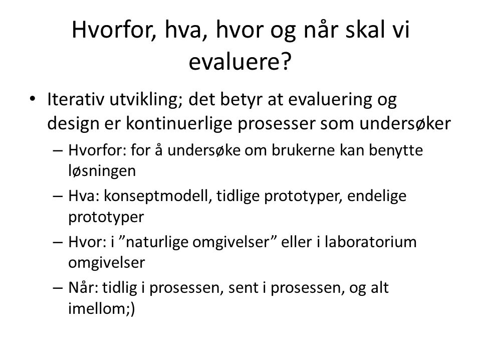 Hvorfor, hva, hvor og når skal vi evaluere? • Iterativ utvikling; det betyr at evaluering og design er kontinuerlige prosesser som undersøker – Hvorfo