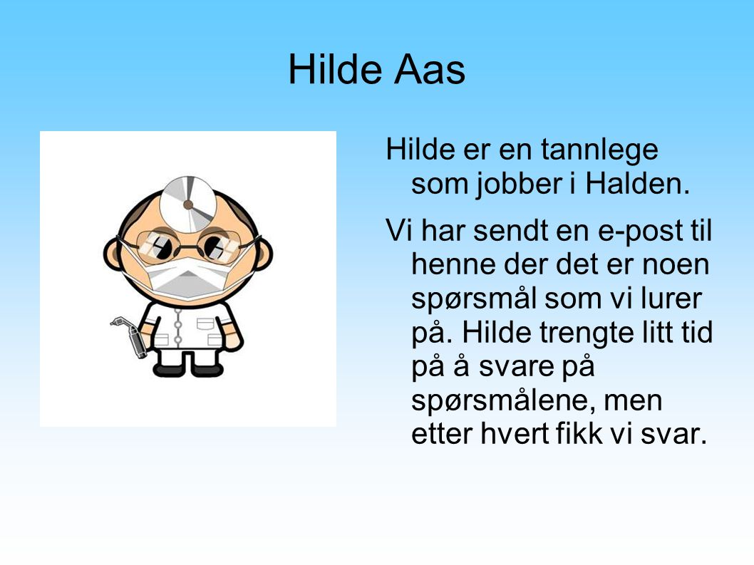Hilde Aas Hilde er en tannlege som jobber i Halden. Vi har sendt en e-post til henne der det er noen spørsmål som vi lurer på. Hilde trengte litt tid