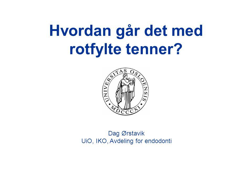 Hvordan går det med rotfylte tenner? Dag Ørstavik UiO, IKO, Avdeling for endodonti