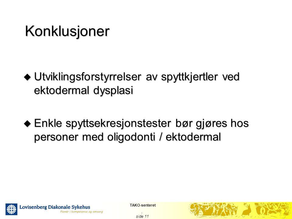 TAKO-senteret, side 11 Konklusjoner  Utviklingsforstyrrelser av spyttkjertler ved ektodermal dysplasi  Enkle spyttsekresjonstester bør gjøres hos pe