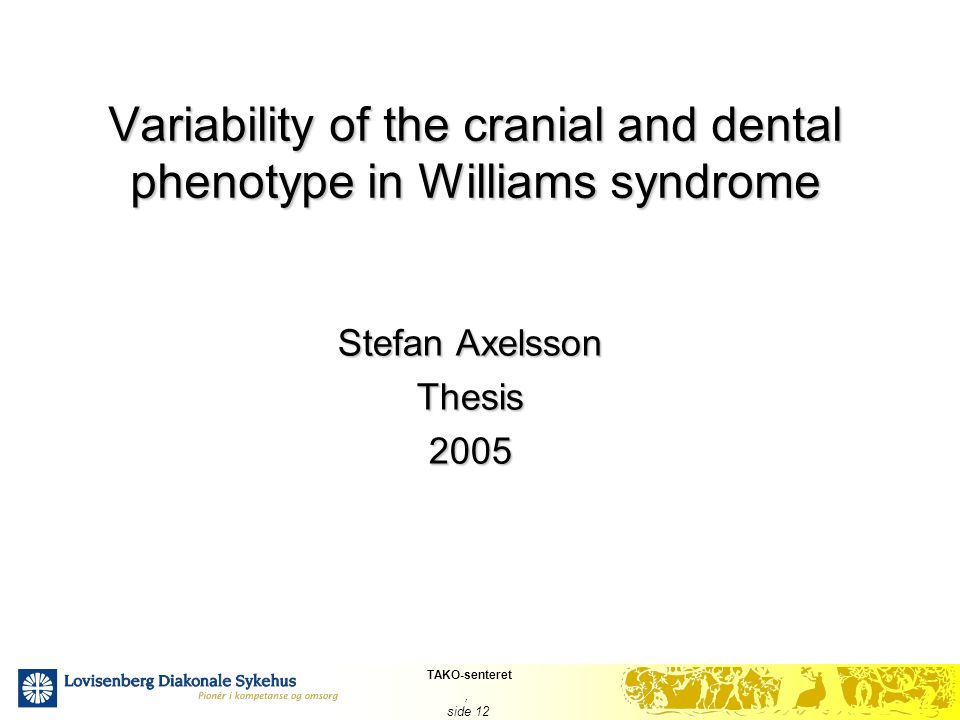 TAKO-senteret, side 12 Variability of the cranial and dental phenotype in Williams syndrome Stefan Axelsson Thesis2005