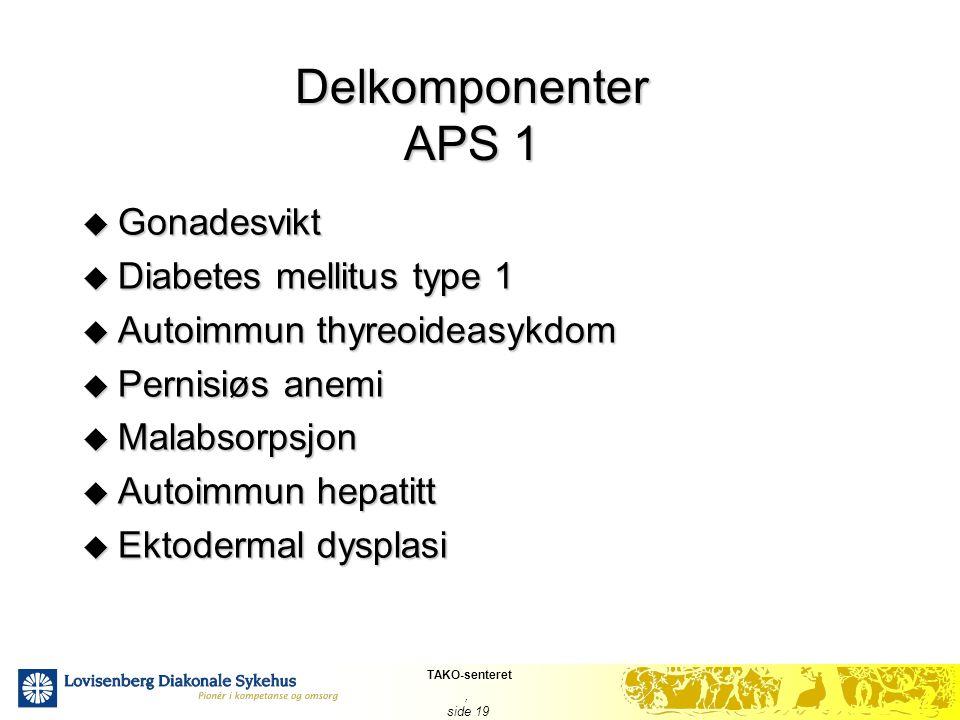TAKO-senteret, side 19 Delkomponenter APS 1  Gonadesvikt  Diabetes mellitus type 1  Autoimmun thyreoideasykdom  Pernisiøs anemi  Malabsorpsjon 
