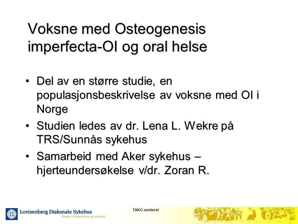 TAKO-senteret Voksne med Osteogenesis imperfecta-OI og oral helse •Del av en større studie, en populasjonsbeskrivelse av voksne med OI i Norge •Studie