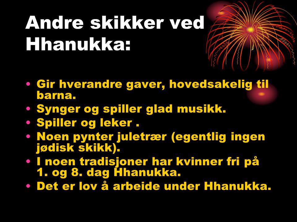 Andre skikker ved Hhanukka: •Gir hverandre gaver, hovedsakelig til barna. •Synger og spiller glad musikk. •Spiller og leker. •Noen pynter juletrær (eg