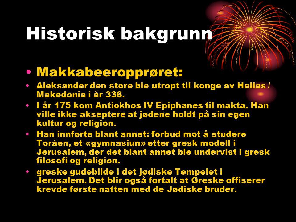 Historisk bakgrunn •Makkabeeropprøret: •Aleksander den store ble utropt til konge av Hellas / Makedonia i år 336. •I år 175 kom Antiokhos IV Epiphanes