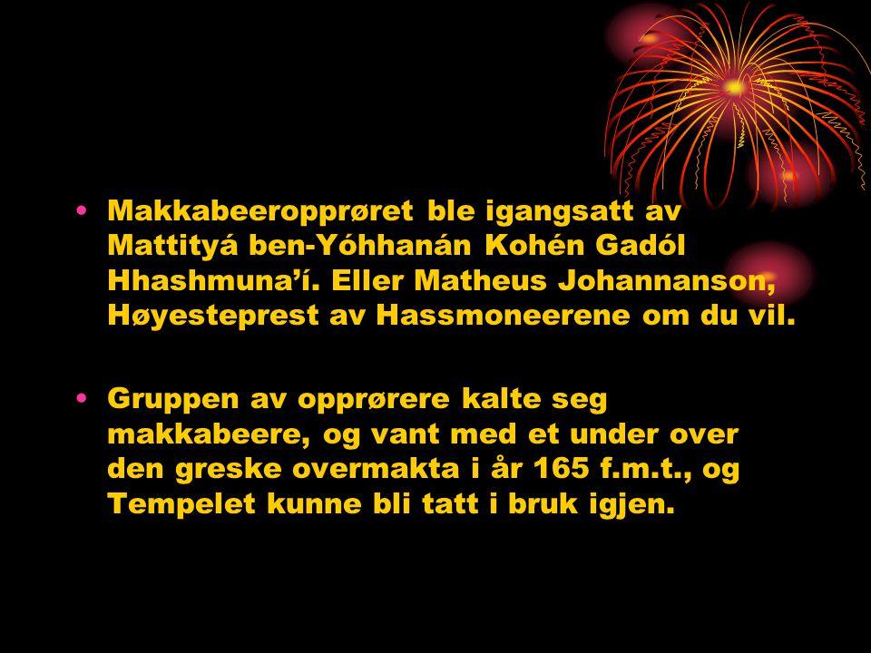 •Makkabeeropprøret ble igangsatt av Mattityá ben-Yóhhanán Kohén Gadól Hhashmuna'í. Eller Matheus Johannanson, Høyesteprest av Hassmoneerene om du vil.