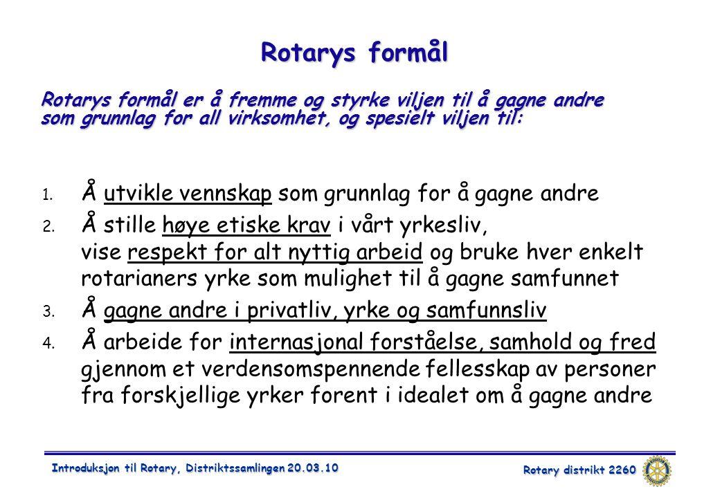 Rotary distrikt 2260 Introduksjon til Rotary, Distriktssamlingen 20.03.10 Rotarys formål Rotarys formål er å fremme og styrke viljen til å gagne andre som grunnlag for all virksomhet, og spesielt viljen til: 1.