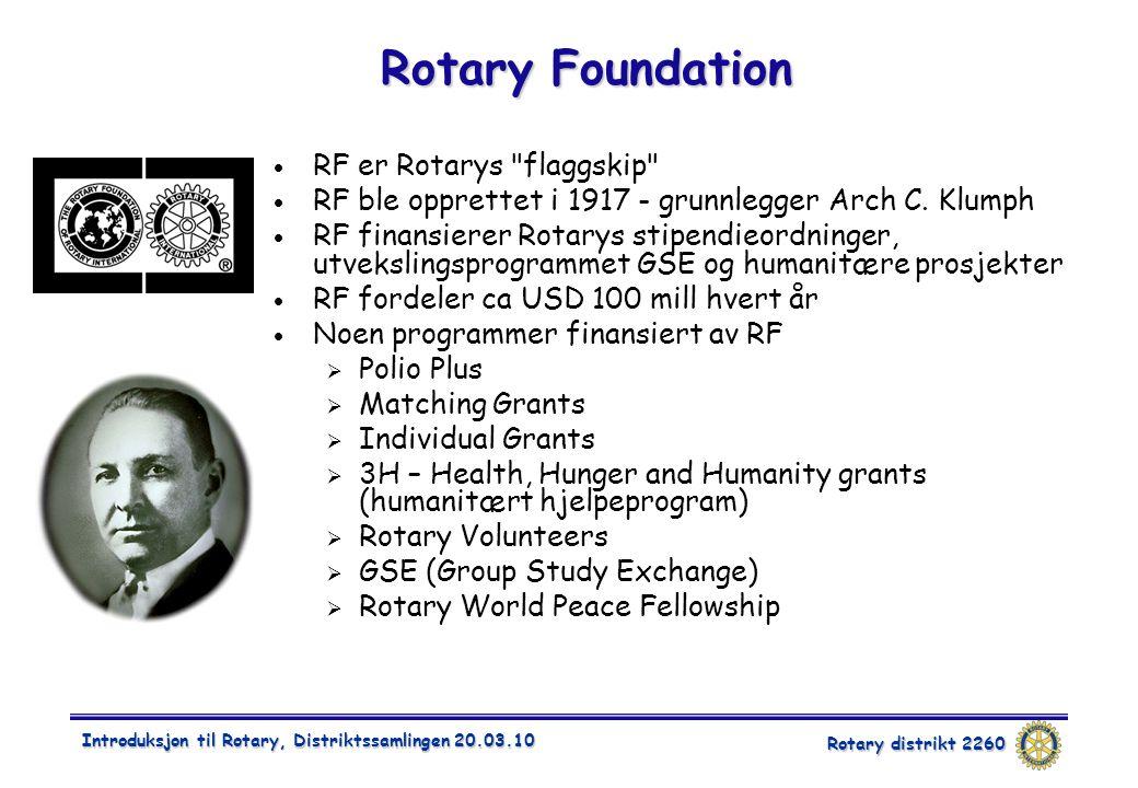 Rotary distrikt 2260 Introduksjon til Rotary, Distriktssamlingen 20.03.10 Rotary Foundation  RF er Rotarys flaggskip  RF ble opprettet i 1917 - grunnlegger Arch C.