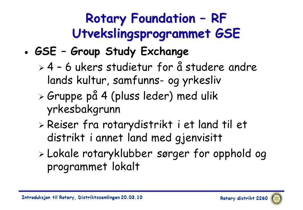 Rotary distrikt 2260 Introduksjon til Rotary, Distriktssamlingen 20.03.10 Rotary Foundation – RF Utvekslingsprogrammet GSE  GSE – Group Study Exchange  4 – 6 ukers studietur for å studere andre lands kultur, samfunns- og yrkesliv  Gruppe på 4 (pluss leder) med ulik yrkesbakgrunn  Reiser fra rotarydistrikt i et land til et distrikt i annet land med gjenvisitt  Lokale rotaryklubber sørger for opphold og programmet lokalt